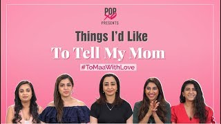 Things I'd Like To Tell My Mom - POPxo
