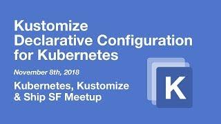 Kustomize: Kubernetes Configuration Customization - K8s, Kustomize & Ship SF Meetup