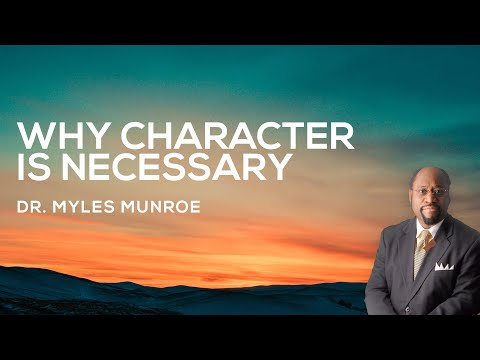 Why Character is Necessary | Dr. Myles Munroe