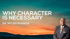 Why Character is Necessary   Dr. Myles Munroe