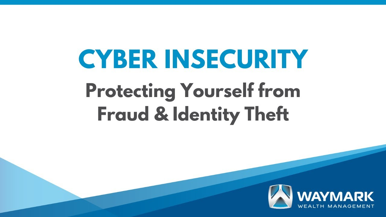 Cyber Insecurity – Protecting Yourself from Fraud & Identity Theft