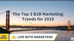 Live with Marketers: The Top 3 B2B Marketing Trends for 2019