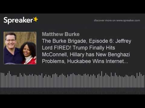 The Burke Brigade, Episode 6: Jeffrey Lord FIRED! Trump Finally Hits McConnell, Hillary has New Beng