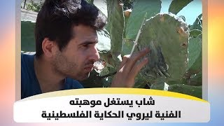 شاب يستغل موهبته الفنية ليروي الحكاية الفلسطينية