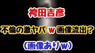 袴田吉彦・不倫の激ヤバw画像流出?一連の騒動を謝罪、などの動画 尾上彰 検索動画 18