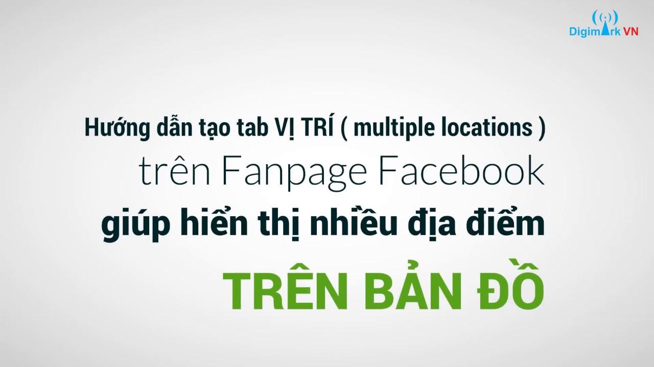Hướng dẫn tạo tab VỊ TRÍ ( multiple location)  trên Fanpage Facebook giúp hiển thị nhiều vị trí