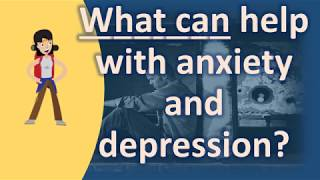 What can help with anxiety and depression ? | BEST Health Channel & Answers