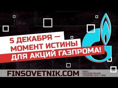 5 декабря: момент истины для акций Газпрома!
