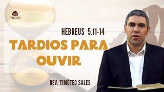 Tardios para ouvir (Hebreus 5.11-14) • Rev. Timóteo Sales