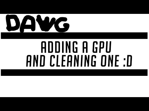 Adding a GPU (and cleaning one :D)
