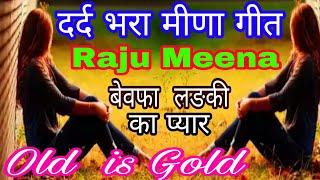 दर्द भरा मीणा गीत/एक  बेवफा  लङकी की  मोहब्बत / old meena geet raju /sad meena geet /love Meena geet