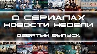 О Сериалах - новости недели №9
