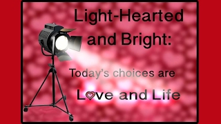 Light-Hearted and Bright: Today's choices are Love & Life