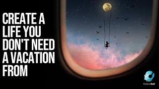 خلق حياة أنت لا تحتاج إلى إجازة من