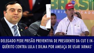 Delegado pede prisão preventiva de presidente da CUT e inquérito contra Lula e Dilma por ameaça..