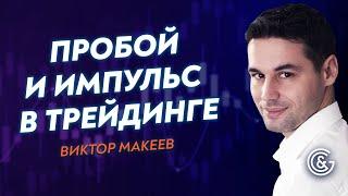 💢 Как и почему возникают ИМПУЛЬС и ПРОБОЙ в трейдинге? Виктор Макеев.