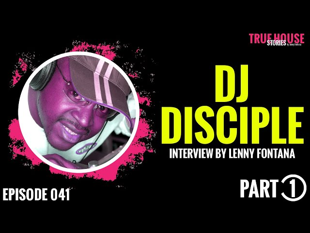 DJ Disciple interviewed by Lenny Fontana for True House Stories # 041 (Part 1)