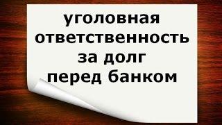 уголовная ответственность за долг перед банком(, 2015-03-18T10:58:58.000Z)