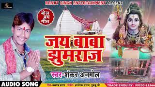 Bhojpuri Bol Bam SOng जय बाबा झुमराजा Jai Baba Jhumraja Shankar Anmol Sawan Songs 2018
