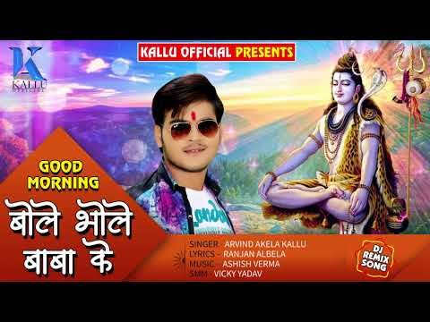 Arvind Akela Kallu का Bol Bam का जबरदस्त DJ SOng - Good Morning Bole Bhole Baba Ke - Bhojpuri Songs