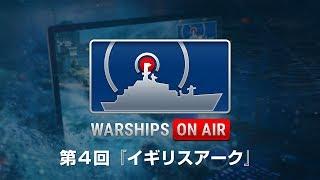 Warships On Air 第 4 回『イギリスアーク』