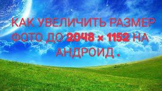 КАК УВЕЛИЧИТЬ РАЗМЕР ФОТО ДО 2048 × 1152 НА АНДРОИД .