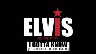 ELVIS PRESLEY - I Gotta Know (Spankox Remix) [Elvis Re:Volution]