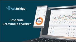 Создание и настройка источника трафика на AdsBridge для запуска рекламных кампаний