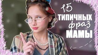 15 ТИПИЧНЫХ ФРАЗ ЛЮБОЙ МАМЫ
