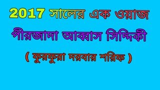 2017 সালের এক ওয়াজ - পীরজাদা আব্বাস সিদ্দিকী   Bangla waz Abbas Siddique   furfura sharif