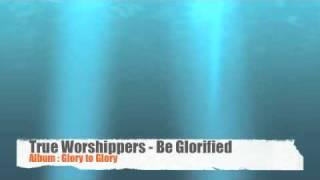 True Worshippers - Be Glorified (Album: Glory to Glory)