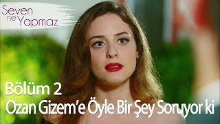Ozan Gizem'e Öyle Bir Şey Soruyor ki - Seven Ne Yapmaz 2. Bölüm