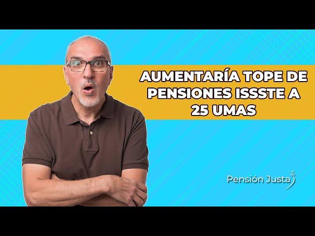 Aumentar tope de pensiones ISSSTE a 25 UMAS e igualarlas con el IMSS | Pensión Justa
