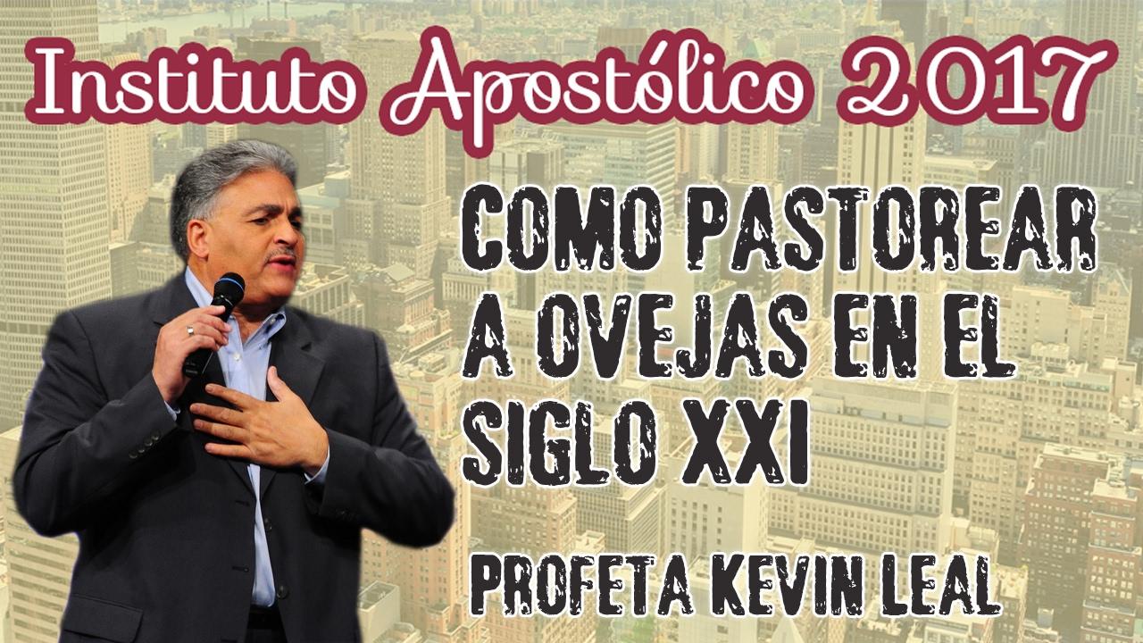 Profeta Kevin Leal - Como pastorear a ovejas en el siglo XXI - Instituto Apostólico 2017 - Día 21