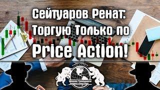 Сейтуаров Ренат - Торгую Только по Price Action.