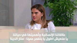 علاقاتنا الإنسانية وأهميتها في حياتنا.. يا متعطش اطول يا بتقصر عمرنا - منار الدينا