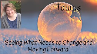 Taurus! Seeing What Needs to Change and Moving Forward!