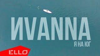 ИVANNA - Я на юг / ELLO UP^ /