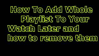 How to add  whole YouTube playlist into your Watch Later Playlist and how to remove them