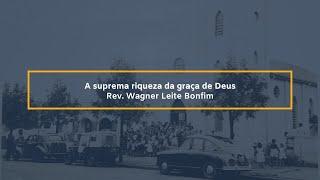 A suprema riqueza da Graça de Deus - Rev. Wagner Leite Bonfim