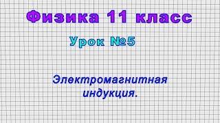 Физика 11 класс (Урок№5 - Электромагнитная индукция.)