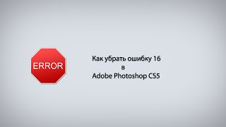 Как убрать ошибку 16 в Adobe Photoshop CS5