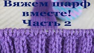 Вяжем шарф вместе! Часть 2.  Вязание основной части шарфа
