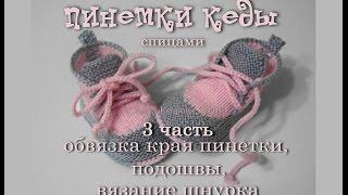 Пинетки кеды спицами, подошва крючком видео в 3 частях. 3 часть- обвязка и вязание шнурка.