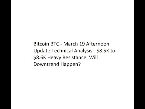 Bitcoin BTC - March 19 Afternoon Update Technical Analysis - $8.5K to $8.6K Heavy Resistance.