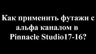 Pinnacle Studio 16-17 Как использовать/применить футажи/mov видео с альфа каналом?