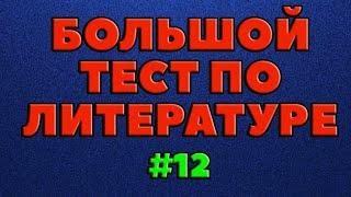БОЛЬШОЙ ТЕСТ ПО ЛИТЕРАТУРЕ (выпуск - 12)