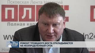 Новости Псков 04 02 2020 Ремонт Троицкого моста откладывается на неопределенный срок
