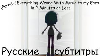 [RUS Sub] (Parody) Everything Wrong With Music to my Ears in 2 Minutes or Less - Русские субтитры