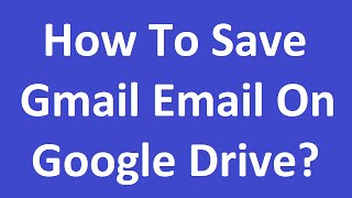 How To Save Gmail Email On Google Drive?